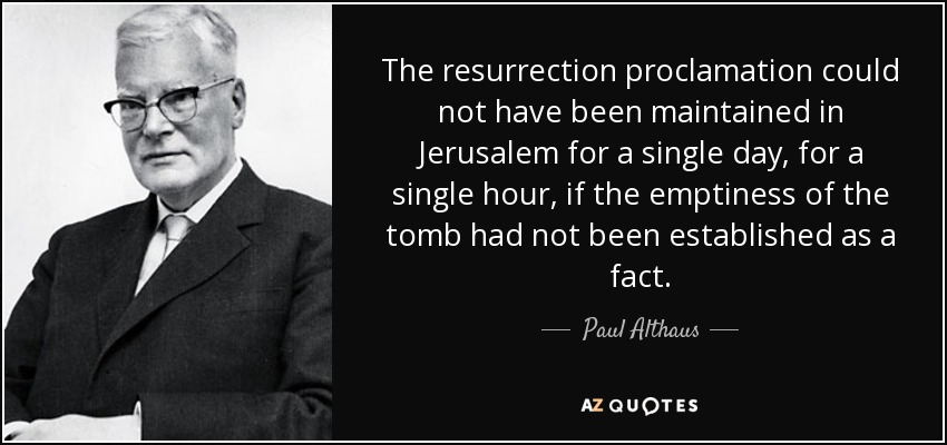 The resurrection proclamation could not have been maintained in Jerusalem for a single day, for a single hour, if the emptiness of the tomb had not been established as a fact. - Paul Althaus