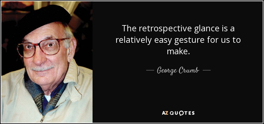 The retrospective glance is a relatively easy gesture for us to make. - George Crumb