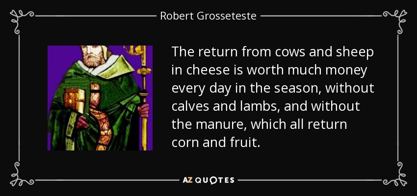 The return from cows and sheep in cheese is worth much money every day in the season, without calves and lambs, and without the manure, which all return corn and fruit. - Robert Grosseteste