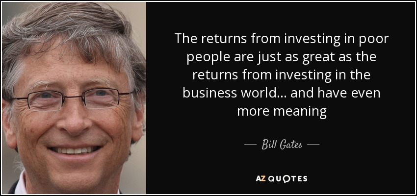 The returns from investing in poor people are just as great as the returns from investing in the business world... and have even more meaning - Bill Gates
