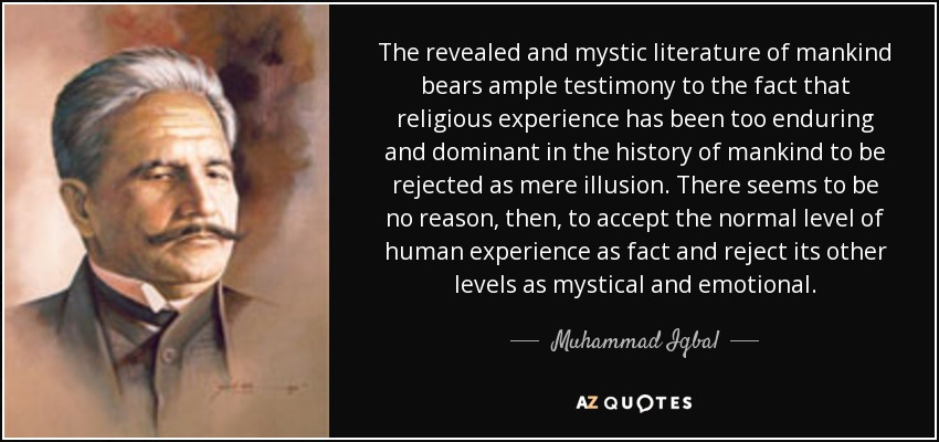 The revealed and mystic literature of mankind bears ample testimony to the fact that religious experience has been too enduring and dominant in the history of mankind to be rejected as mere illusion. There seems to be no reason, then, to accept the normal level of human experience as fact and reject its other levels as mystical and emotional. - Muhammad Iqbal