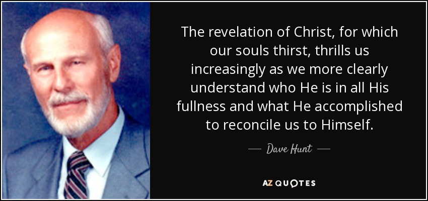 The revelation of Christ, for which our souls thirst, thrills us increasingly as we more clearly understand who He is in all His fullness and what He accomplished to reconcile us to Himself. - Dave Hunt