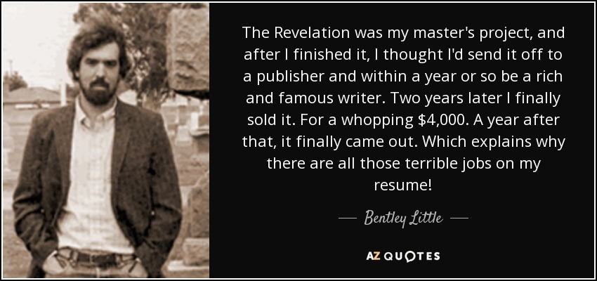 The Revelation was my master's project, and after I finished it, I thought I'd send it off to a publisher and within a year or so be a rich and famous writer. Two years later I finally sold it. For a whopping $4,000. A year after that, it finally came out. Which explains why there are all those terrible jobs on my resume! - Bentley Little