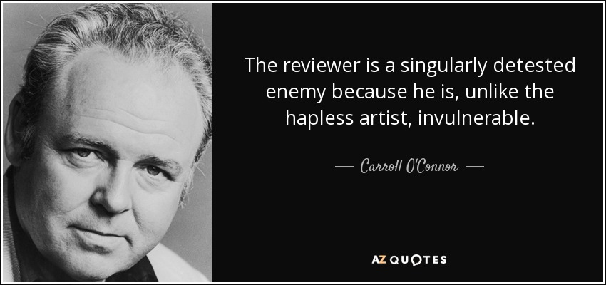 The reviewer is a singularly detested enemy because he is, unlike the hapless artist, invulnerable. - Carroll O'Connor