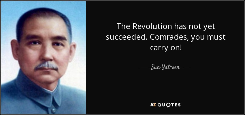 The Revolution has not yet succeeded. Comrades, you must carry on! - Sun Yat-sen
