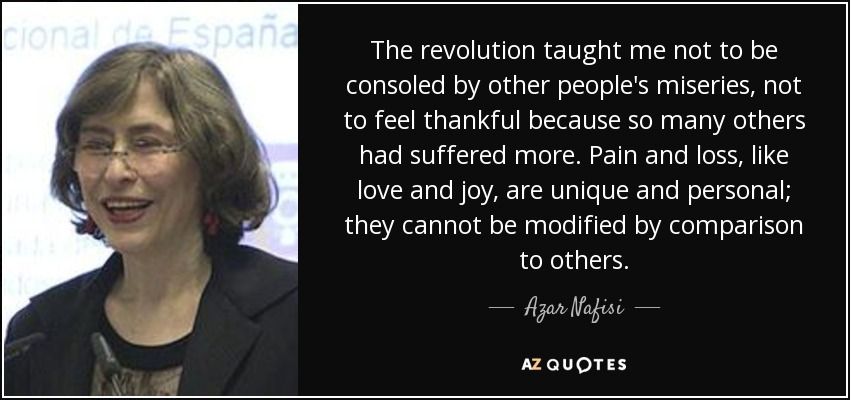 The revolution taught me not to be consoled by other people's miseries, not to feel thankful because so many others had suffered more. Pain and loss, like love and joy, are unique and personal; they cannot be modified by comparison to others. - Azar Nafisi