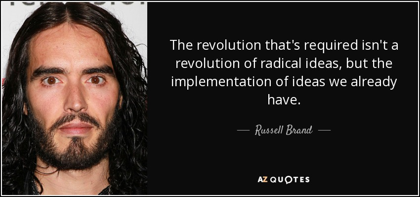 The revolution that's required isn't a revolution of radical ideas, but the implementation of ideas we already have. - Russell Brand