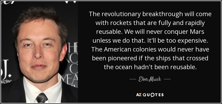 The revolutionary breakthrough will come with rockets that are fully and rapidly reusable. We will never conquer Mars unless we do that. It'll be too expensive. The American colonies would never have been pioneered if the ships that crossed the ocean hadn't been reusable. - Elon Musk