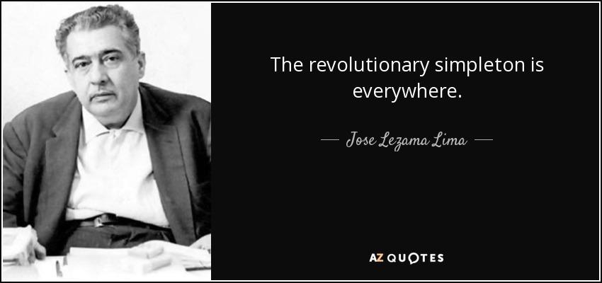 The revolutionary simpleton is everywhere. - Jose Lezama Lima