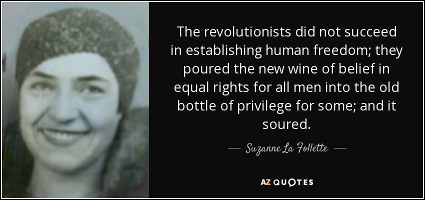 The revolutionists did not succeed in establishing human freedom; they poured the new wine of belief in equal rights for all men into the old bottle of privilege for some; and it soured. - Suzanne La Follette
