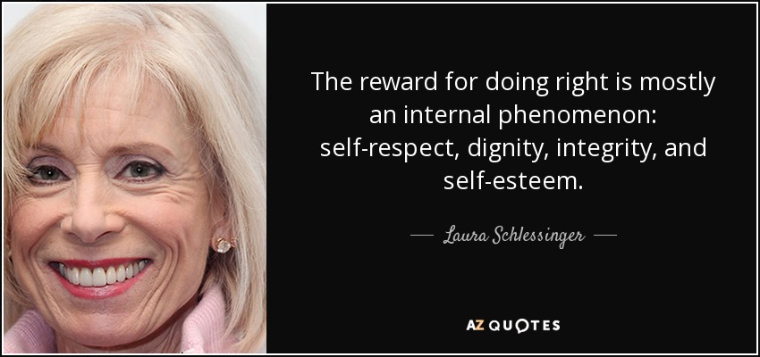 The reward for doing right is mostly an internal phenomenon: self-respect, dignity, integrity, and self-esteem. - Laura Schlessinger