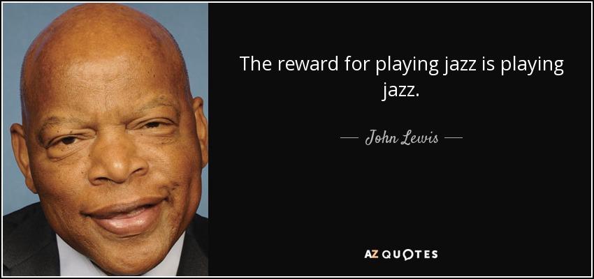 The reward for playing jazz is playing jazz. - John Lewis