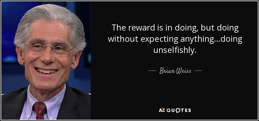 The reward is in doing, but doing without expecting anything...doing unselfishly. - Brian Weiss