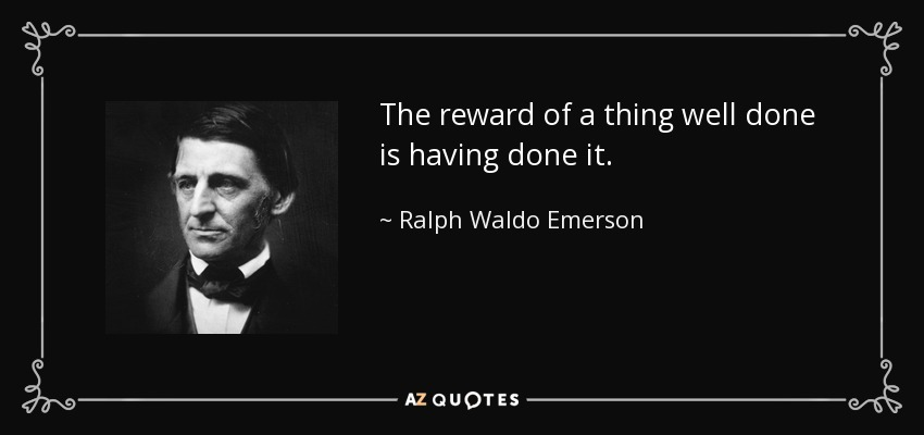 The reward of a thing well done is having done it. - Ralph Waldo Emerson