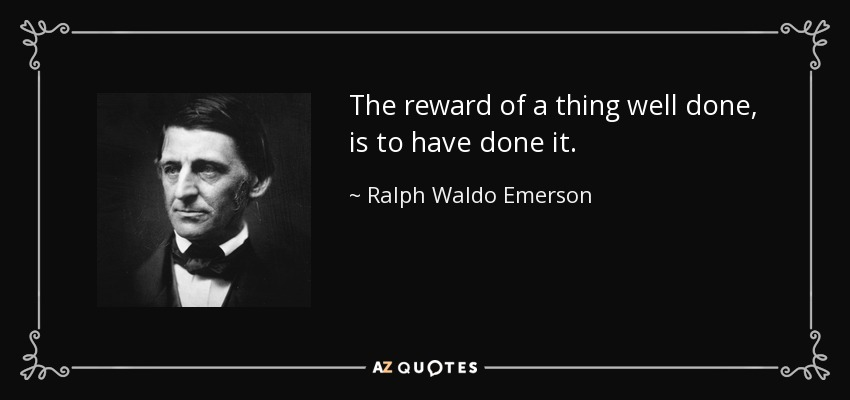 The reward of a thing well done, is to have done it. - Ralph Waldo Emerson
