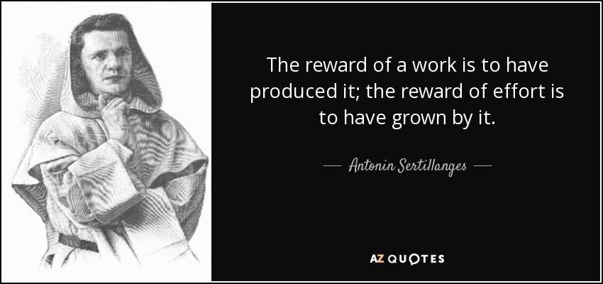 The reward of a work is to have produced it; the reward of effort is to have grown by it. - Antonin Sertillanges