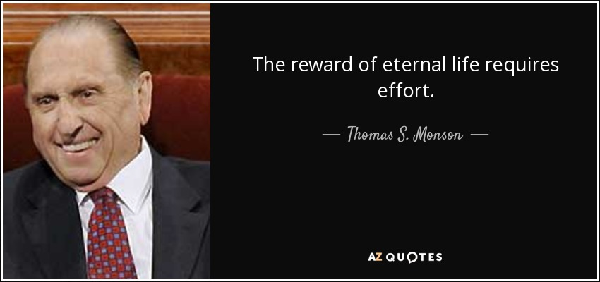 The reward of eternal life requires effort. - Thomas S. Monson