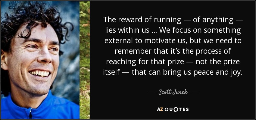 The reward of running — of anything — lies within us … We focus on something external to motivate us, but we need to remember that it's the process of reaching for that prize — not the prize itself — that can bring us peace and joy. - Scott Jurek