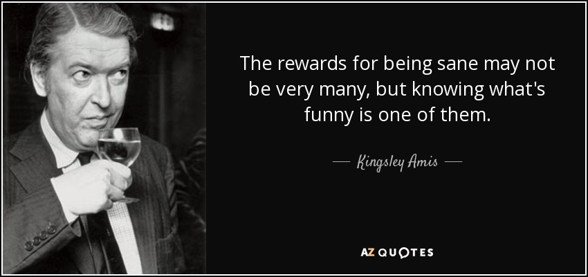 The rewards for being sane may not be very many, but knowing what's funny is one of them. - Kingsley Amis
