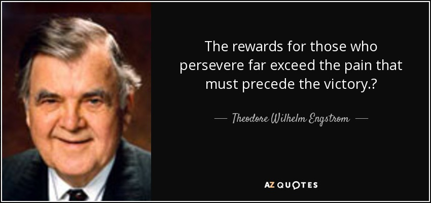 "The rewards for those who persevere far exceed the pain that must precede the victory."" - Theodore Wilhelm Engstrom"