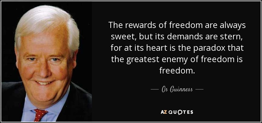 The rewards of freedom are always sweet, but its demands are stern, for at its heart is the paradox that the greatest enemy of freedom is freedom. - Os Guinness