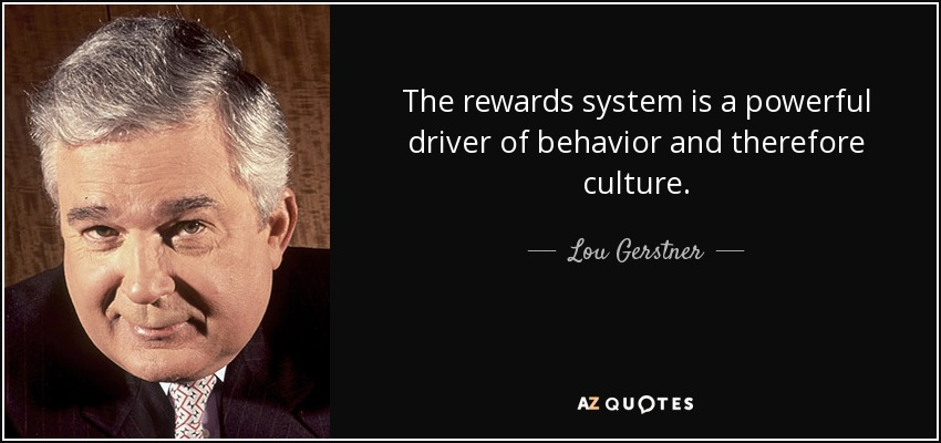 The rewards system is a powerful driver of behavior and therefore culture. - Lou Gerstner