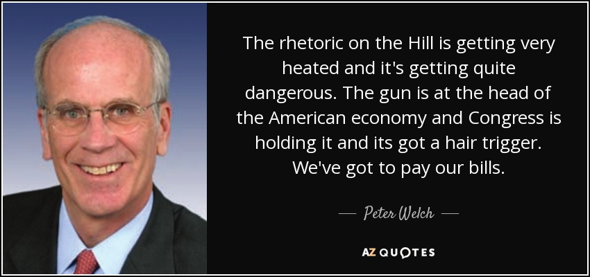 The rhetoric on the Hill is getting very heated and it's getting quite dangerous. The gun is at the head of the American economy and Congress is holding it and its got a hair trigger. We've got to pay our bills. - Peter Welch