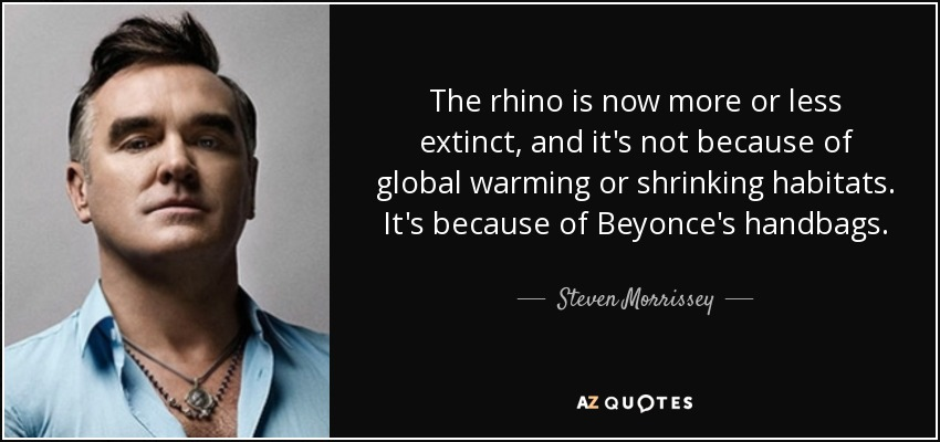 The rhino is now more or less extinct, and it's not because of global warming or shrinking habitats. It's because of Beyonce's handbags. - Steven Morrissey