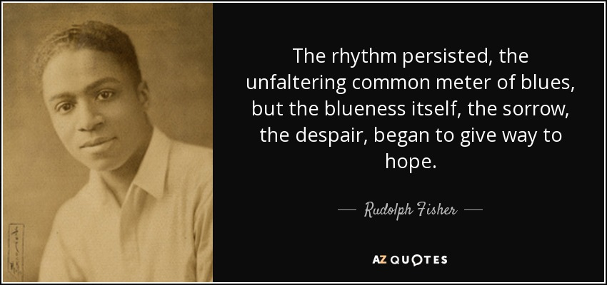 The rhythm persisted, the unfaltering common meter of blues, but the blueness itself, the sorrow, the despair, began to give way to hope. - Rudolph Fisher