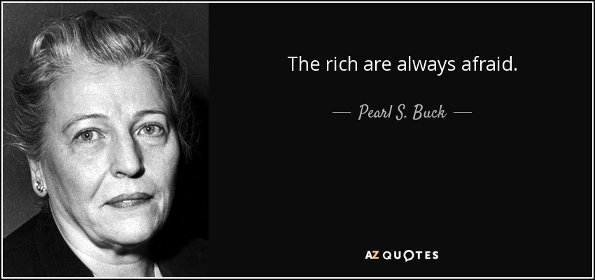 The rich are always afraid. - Pearl S. Buck