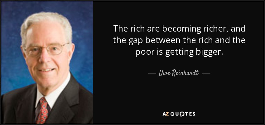 The rich are becoming richer, and the gap between the rich and the poor is getting bigger. - Uwe Reinhardt
