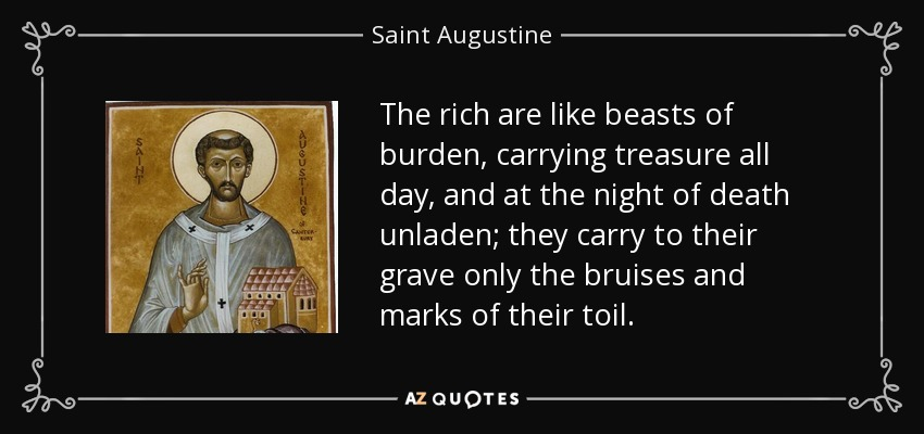 The rich are like beasts of burden, carrying treasure all day, and at the night of death unladen; they carry to their grave only the bruises and marks of their toil. - Saint Augustine