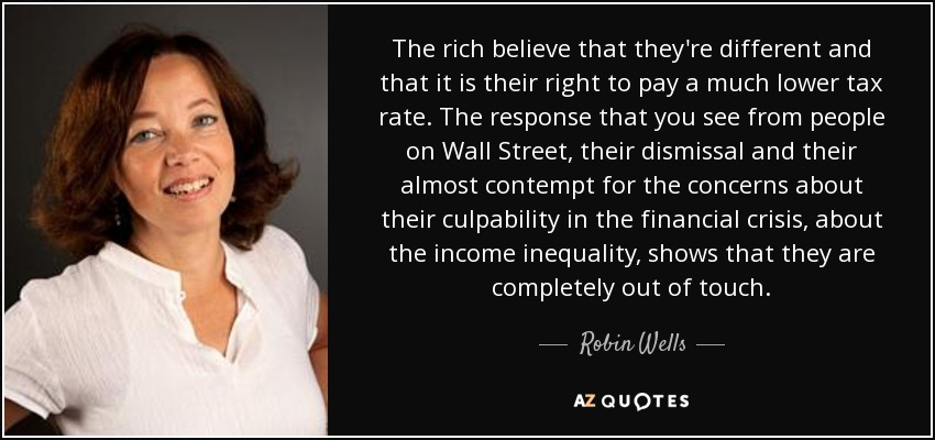 The rich believe that they're different and that it is their right to pay a much lower tax rate. The response that you see from people on Wall Street, their dismissal and their almost contempt for the concerns about their culpability in the financial crisis, about the income inequality, shows that they are completely out of touch. - Robin Wells