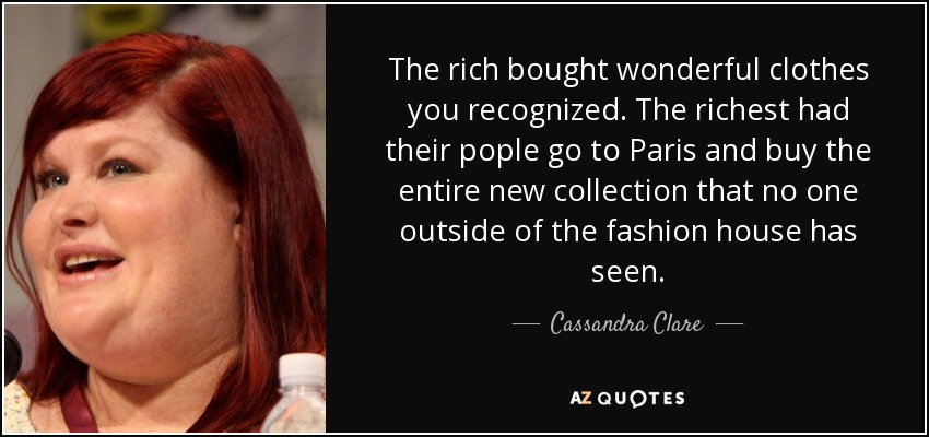The rich bought wonderful clothes you recognized. The richest had their pople go to Paris and buy the entire new collection that no one outside of the fashion house has seen. - Cassandra Clare
