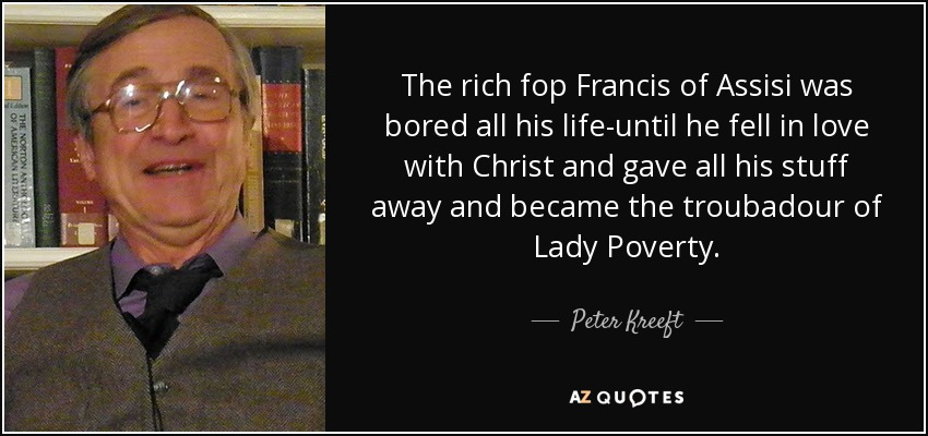 The rich fop Francis of Assisi was bored all his life-until he fell in love with Christ and gave all his stuff away and became the troubadour of Lady Poverty. - Peter Kreeft