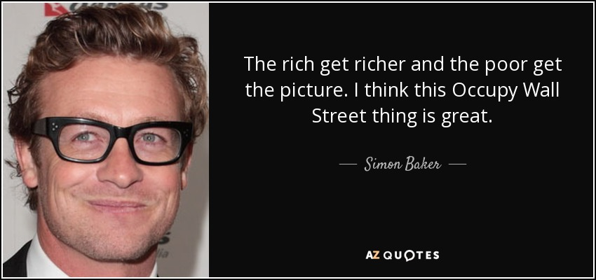 The rich get richer and the poor get the picture. I think this Occupy Wall Street thing is great. - Simon Baker