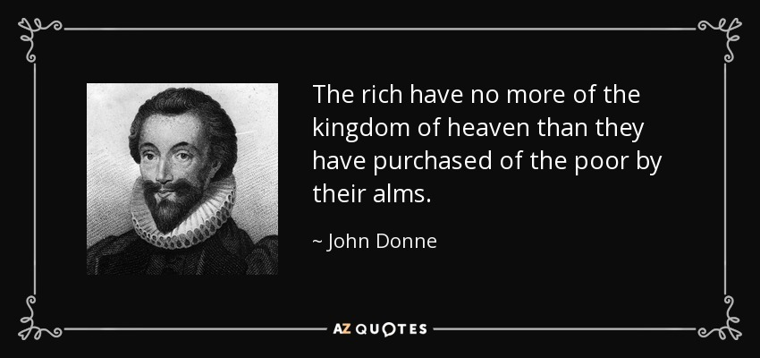 The rich have no more of the kingdom of heaven than they have purchased of the poor by their alms. - John Donne
