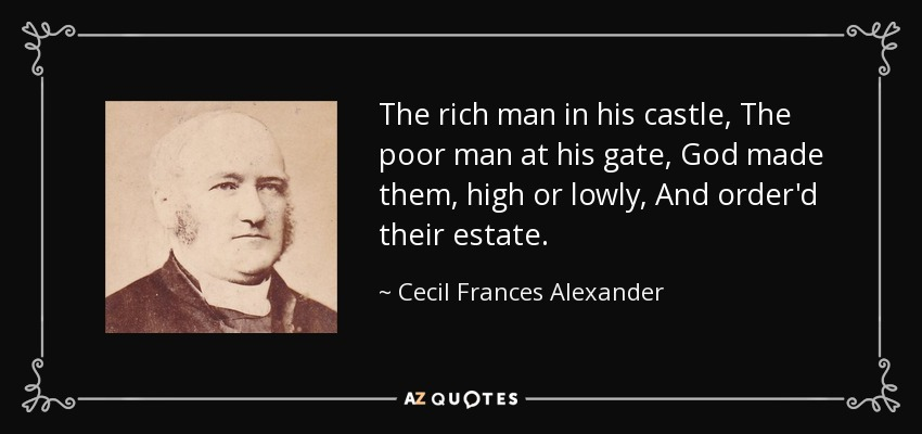 The rich man in his castle, The poor man at his gate, God made them, high or lowly, And order'd their estate. - Cecil Frances Alexander