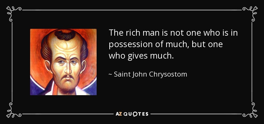 The rich man is not one who is in possession of much, but one who gives much. - Saint John Chrysostom