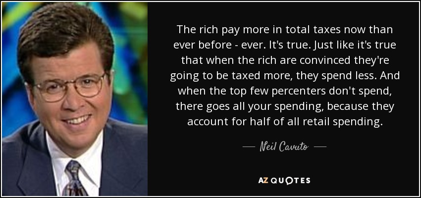 The rich pay more in total taxes now than ever before - ever. It's true. Just like it's true that when the rich are convinced they're going to be taxed more, they spend less. And when the top few percenters don't spend, there goes all your spending, because they account for half of all retail spending. - Neil Cavuto