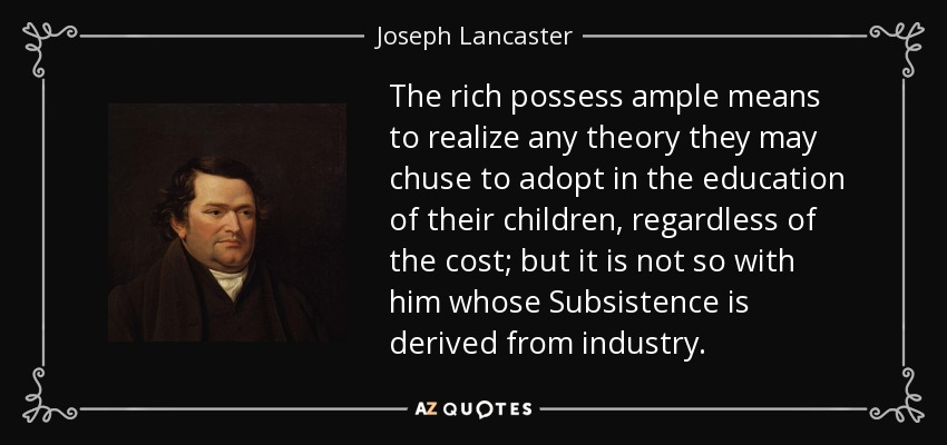 The rich possess ample means to realize any theory they may chuse to adopt in the education of their children, regardless of the cost; but it is not so with him whose Subsistence is derived from industry. - Joseph Lancaster