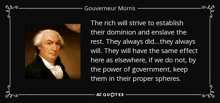 The rich will strive to establish their dominion and enslave the rest. They always did...they always will. They will have the same effect here as elsewhere, if we do not, by the power of government, keep them in their proper spheres. - Gouverneur Morris