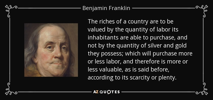 The riches of a country are to be valued by the quantity of labor its inhabitants are able to purchase, and not by the quantity of silver and gold they possess; which will purchase more or less labor, and therefore is more or less valuable, as is said before, according to its scarcity or plenty. - Benjamin Franklin