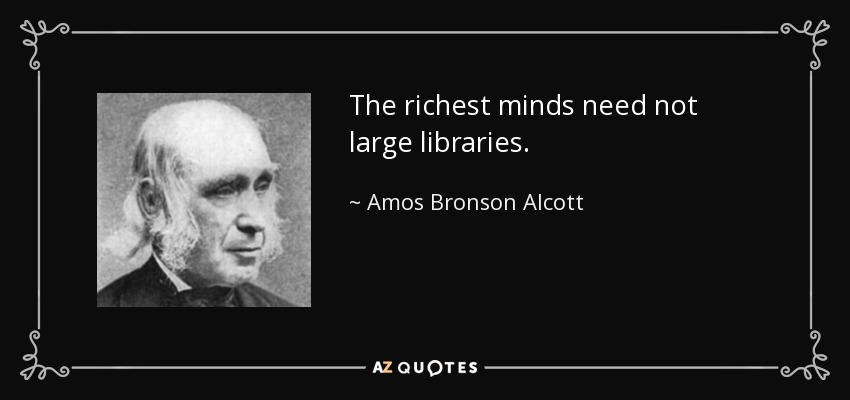 The richest minds need not large libraries. - Amos Bronson Alcott
