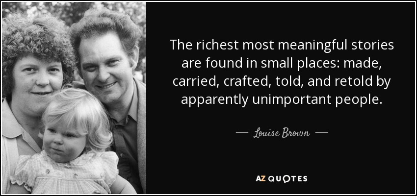 The richest most meaningful stories are found in small places: made, carried, crafted, told, and retold by apparently unimportant people. - Louise Brown