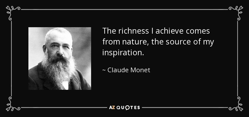The richness I achieve comes from nature, the source of my inspiration. - Claude Monet