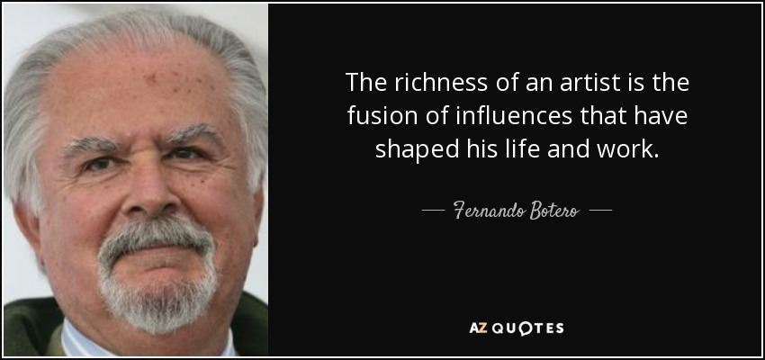 The richness of an artist is the fusion of influences that have shaped his life and work. - Fernando Botero