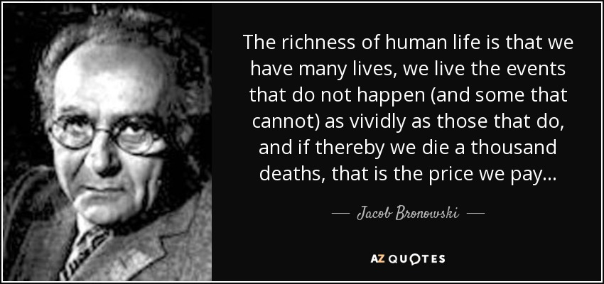 The richness of human life is that we have many lives, we live the events that do not happen (and some that cannot) as vividly as those that do, and if thereby we die a thousand deaths, that is the price we pay... - Jacob Bronowski