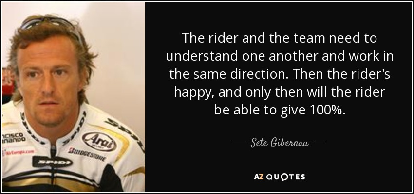 The rider and the team need to understand one another and work in the same direction. Then the rider's happy, and only then will the rider be able to give 100%. - Sete Gibernau