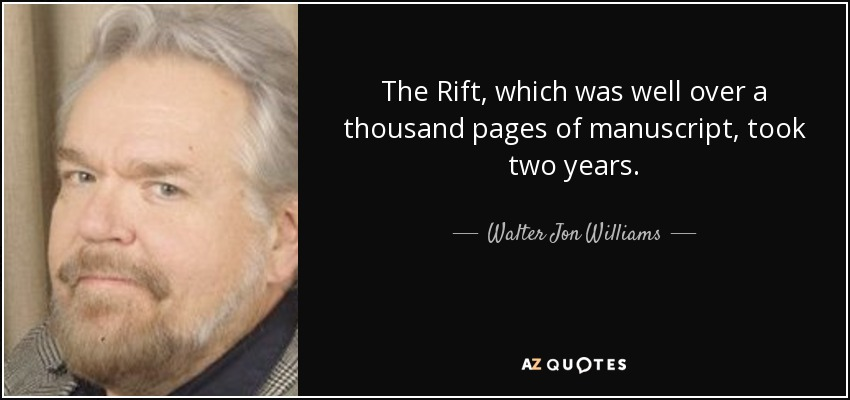 The Rift, which was well over a thousand pages of manuscript, took two years. - Walter Jon Williams